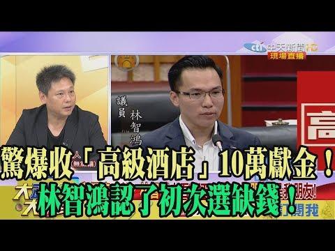 【精彩】驚爆收「高級酒店」10萬獻金! 林智鴻認了初次選缺錢!