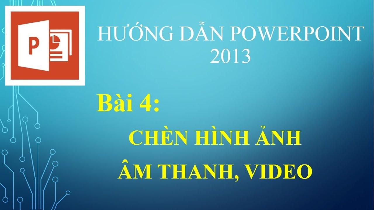 [POWERPOINT 2013] BÀI 4 CHÈN HÌNH ẢNH ÂM THANH VIDEO VÀO POWERPOINT 2013