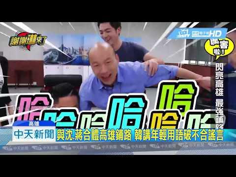 20190624中天新聞 與沈、蔣合體高雄鋪路 韓講年輕用語破不合謠言