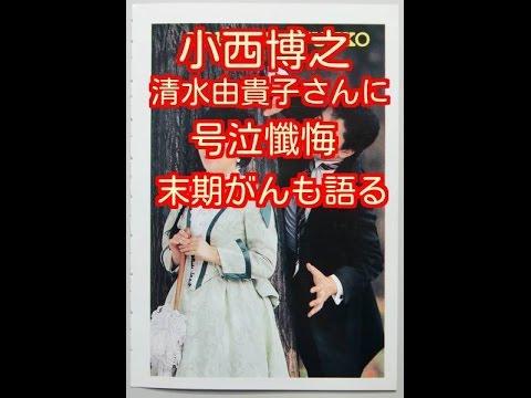 小西博之 自殺した清水由貴子さんに号泣懺悔…自身の腎臓がん末期がんも語る