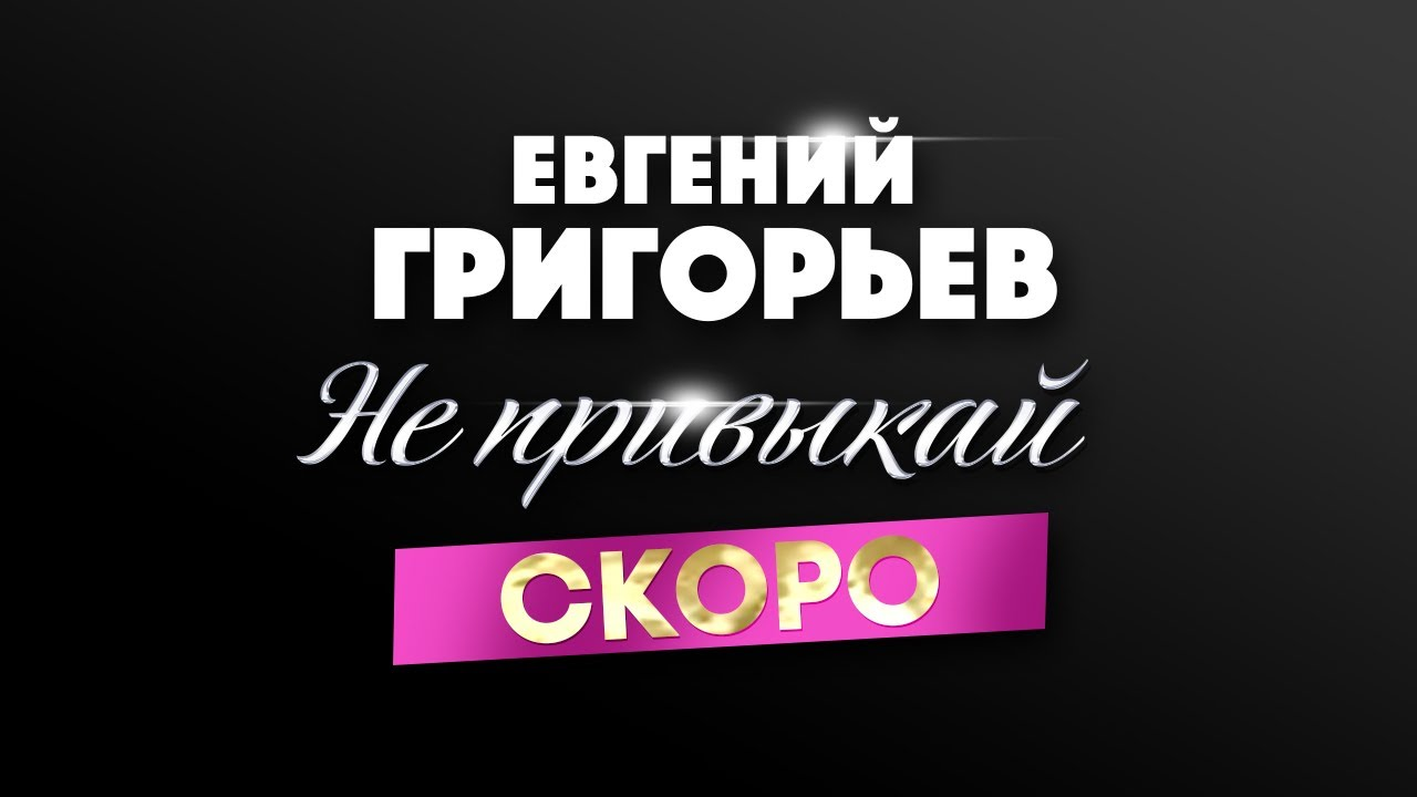Не привыкай — Евгений Григорьев, скоро