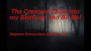 Dogman Encounters Episode 345 (The Creature Came into my Bedroom and Bit Me!)