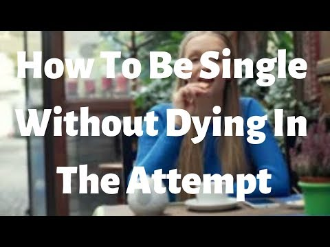 How To Be Single Without Dying In The Attempt