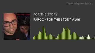FARGO - FOR THE STORY #106
