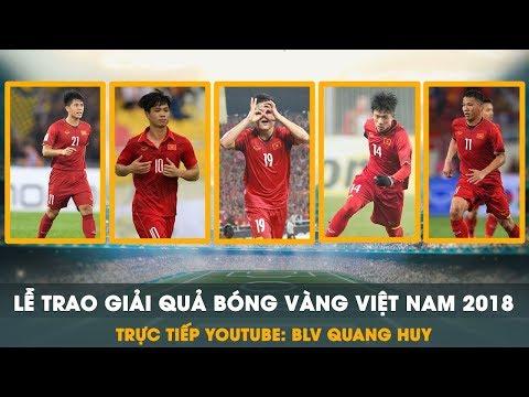 Trưc tiếp | Gala lễ trao giải Quả Bóng Vàng Việt Nam 2018 | BLV Quang Huy