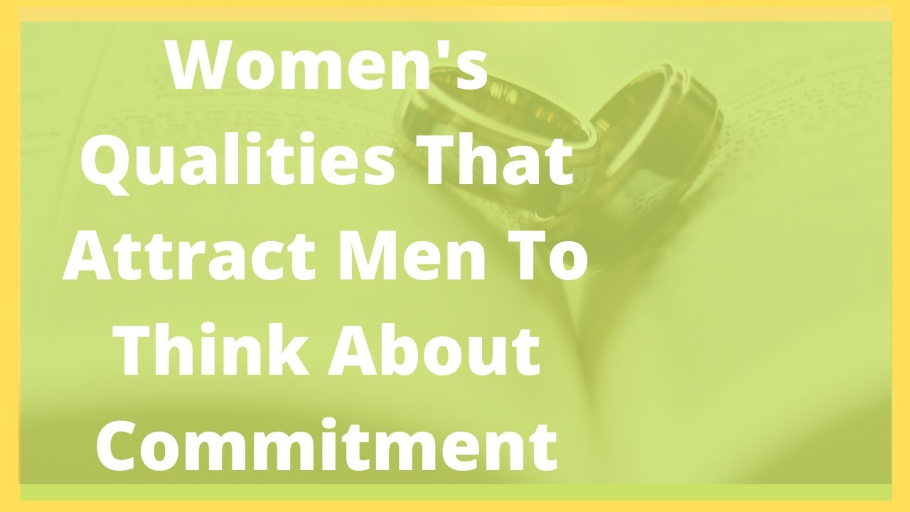 Women's Qualities That Attract Men To Think About Commitment