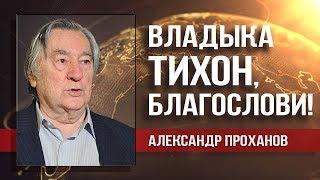 Александр Проханов. Тихон Шевкунов возведён в сан митрополита