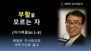 [마가복음16:1-8 부활을 모르는 자] 황보 현 목사 (2021년6월11일 새벽기도회)