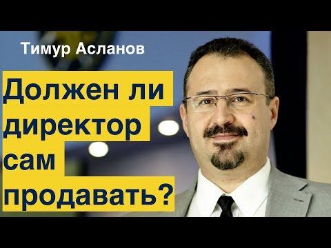 Должен ли директор компании сам продавать? Тимур Асланов