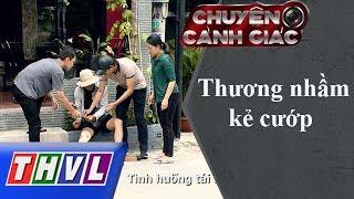 THVL   Chuyện cảnh giác: Thương nhầm kẻ cướp
