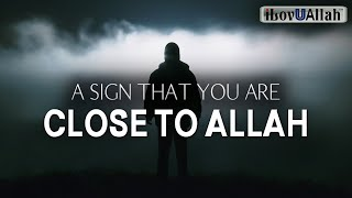 A SIGN THAT YOU ARE CLOSE TO ALLAH