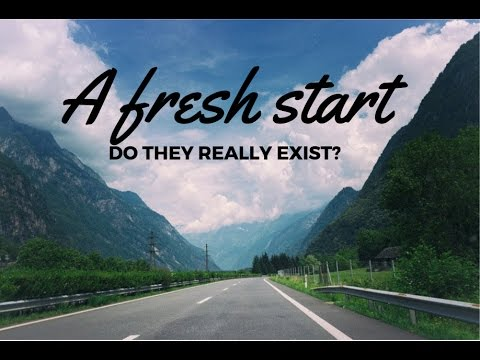 A FRESH START - DO THEY REALLY EXIST?