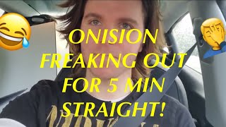 ONISION FREAKING OUT FOR 5 MINUTES STRAIGHT