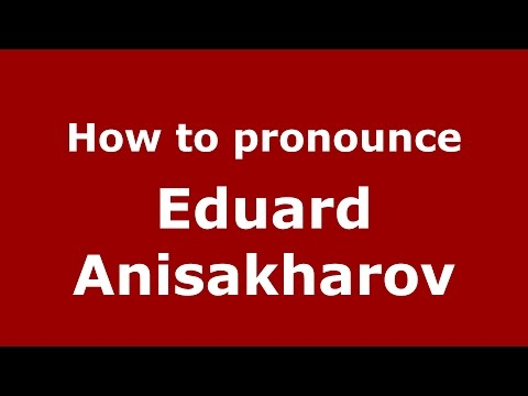 How to pronounce Eduard Anisakharov (Russian/Russia)  - PronounceNames.com