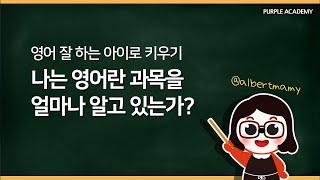 영어 잘 하는 아이로 키우기 나는 영어란 과목을 얼마나 알고 있는가?