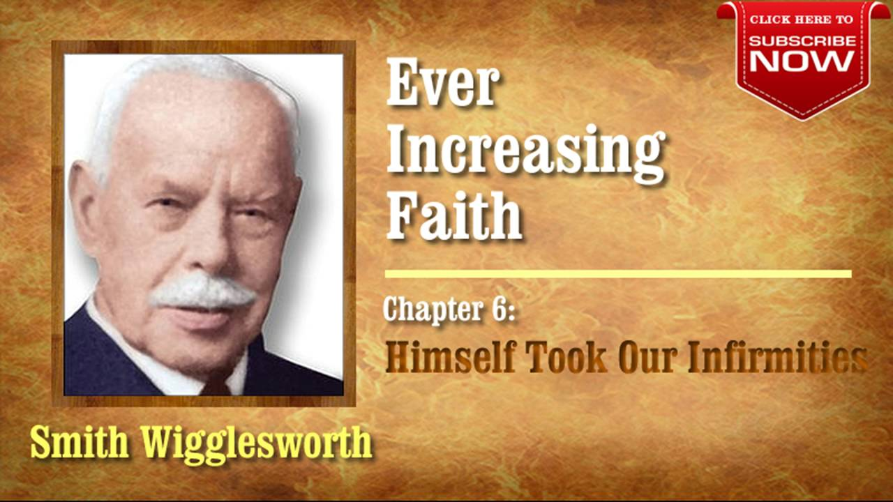 Smith Wigglesworth - Ever Increasing Faith (Chapter 6 of 18) Himself Took Our Infirmities