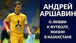 Андрей Аршавин о любви к футболу, жизни в Казахстане
