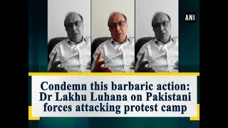 Condemn this barbaric action Dr Lakhu Luhana on Pakistani forces attacking protest camp