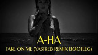 A-HA - TAKE ON ME (YASTREB REMIX BOOTLEG) 2017 REMIX