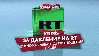 КПРФ: За давление на RT нужно разрывать дипотношения с США [прямая речь]