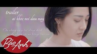 (Trailer) MV Ai Khóc Nỗi Đau Này | Bảo Anh