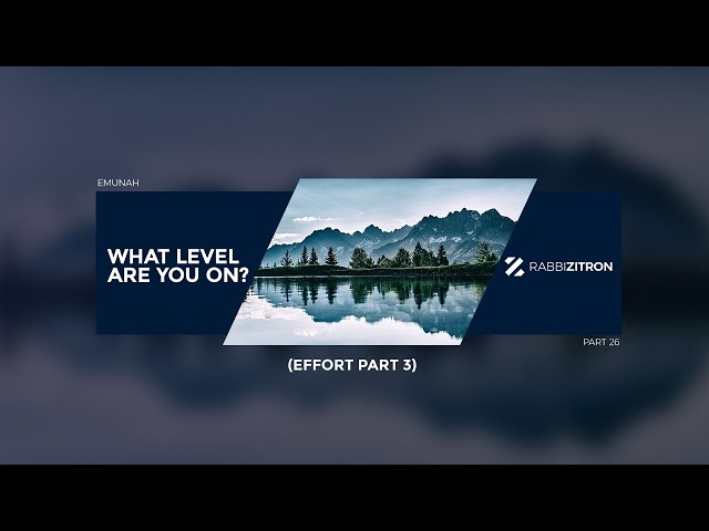 Emunah Part 26: What Level Are You On? (Effort Part 3)