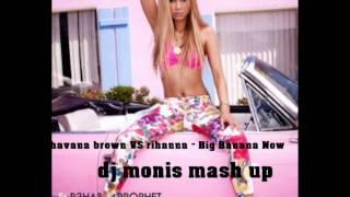 havana brown VS rihanna - Big Banana Now ( dj monis mash up )
