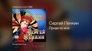 Сергей Пенкин   Приди ко мне