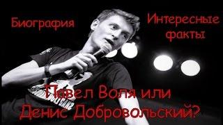 Павел Воля или Денис Добровольский? Биография. Интересные факты.