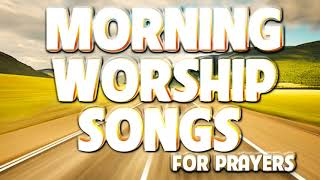 5 Hours Morning Worṡhip Songs For Prayers - PRAISE AND WORSHIP SONGS - Latest Christian Gospel