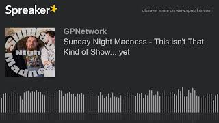 Sunday NIght Madness – This isn't That Kind of Show… yet