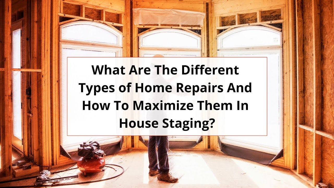 What Are The Different Types of Home Repairs And How To Maximize Them In House Staging