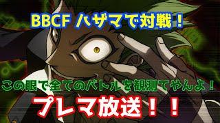 【BBCF】ハザマで対戦! プレマ放送!!