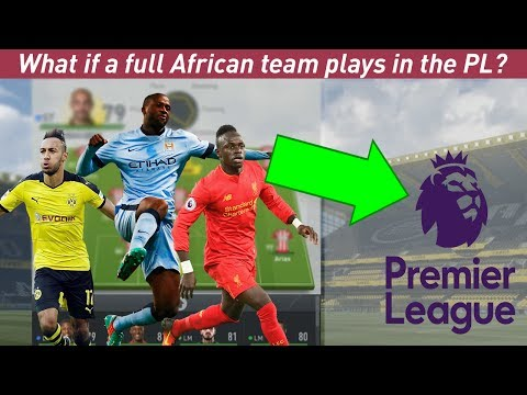 WHAT IF A FULL AFRICAN TEAM PLAYS IN THE PL?! - FIFA 17 EXPERIMENT - We are a powerhouse!!