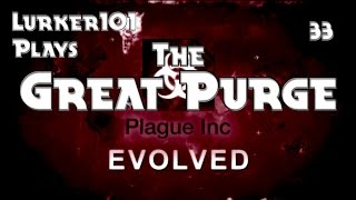 Lurker101 Plays Plague Inc Evolved (Part 33 - The Great Purge)