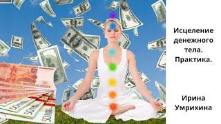 Исцеление денежного тела Практика Ирина Умрихина