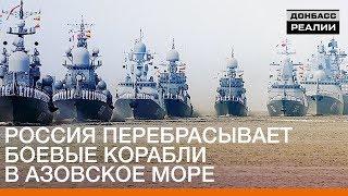 Россия перебрасывает боевые корабли в Азовское море | Донбасc.Реалии