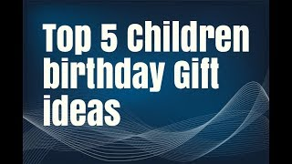 Top 5 Children birthday Gift ideas