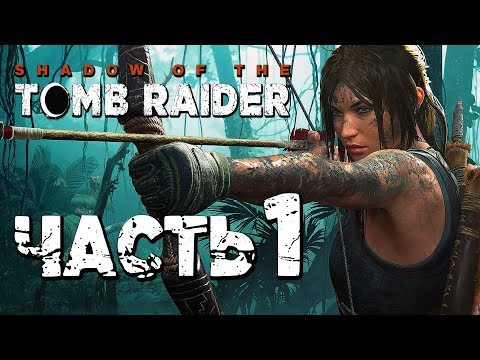 Прохождение Shadow of the Tomb Raider [2018] — Часть 1: НОВАЯ ЛАРА КРОФТ!