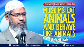 MISCONCEPTIONS ABOUT ISLAM - 10   MUSLIMS EAT ANIMALS AND BEHAVE LIKE ANIMALS - DR ZAKIR NAIK