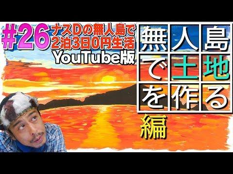 【#26】ナスDの無人島で2泊3日0円生活! 無人島で土地を作る編/CrazyD'sDesertIslandSurvival:Episode'ClearingLand'