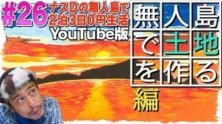 【#26】ナスDの無人島で2泊3日0円生活! 無人島で土地を作る編/CrazyD'sDesertIslandSurvival:Episode
