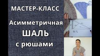 Как вязать шальАсимметричная шаль с рюшамиМастер-класс