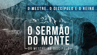 O Sermão do Monte - O Mestre, o Discípulo e o Reino - Pr. Francisco Chaves.