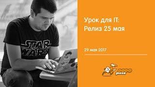 урок для IT: релиз 25 мая. 29 мая 2017