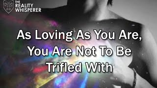 As Loving as you are, You are not to be Trifled With