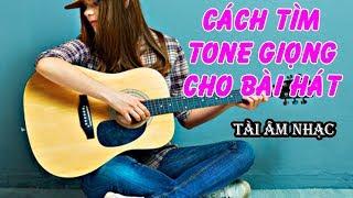 Cách tìm Tone Giọng cho bài hát  || Tài Âm Nhạc
