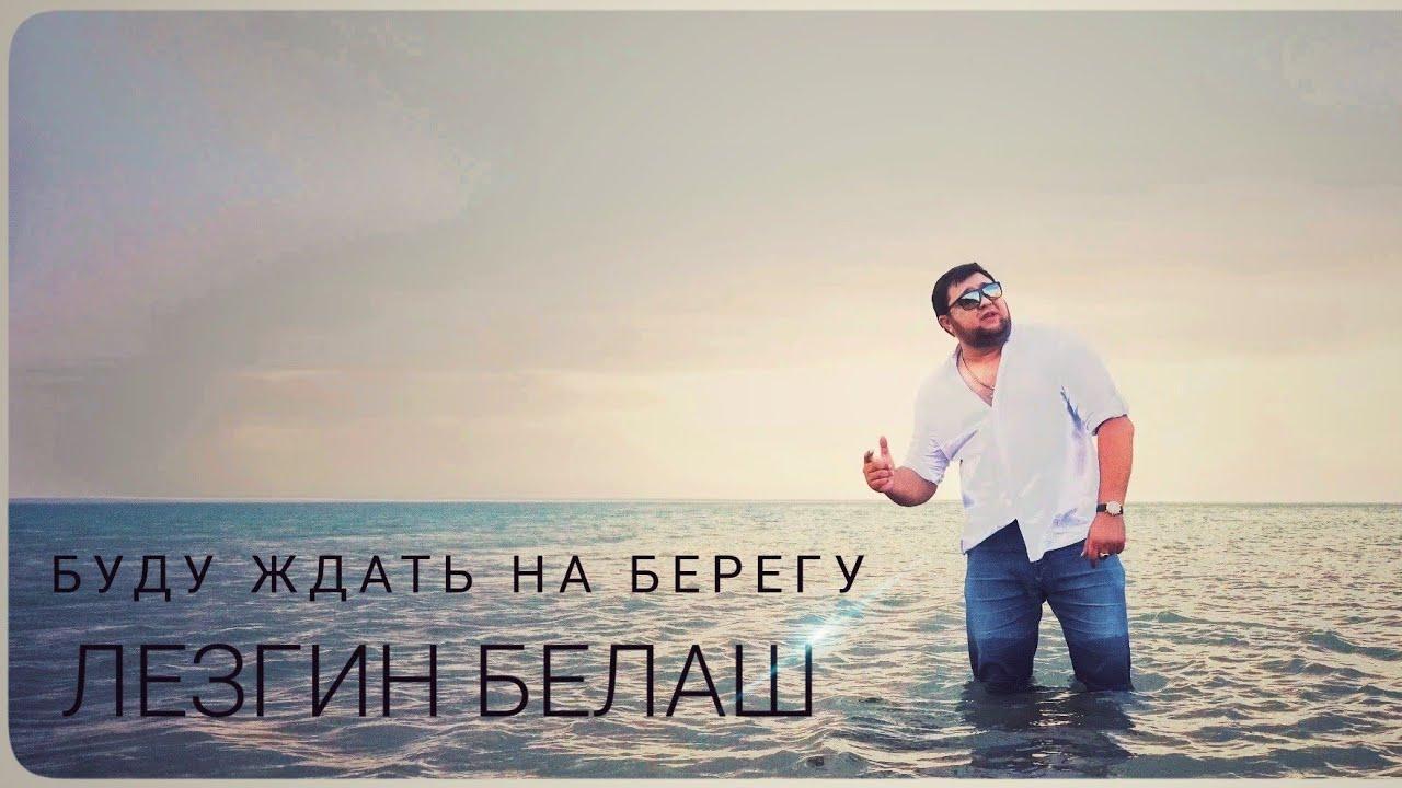 Лезгин Белаш - Буду ждать на берегу - Премьера клипа 2020