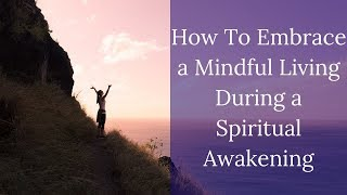 How To Embrace a Mindful Living While Going Through a Spiritual Awakening