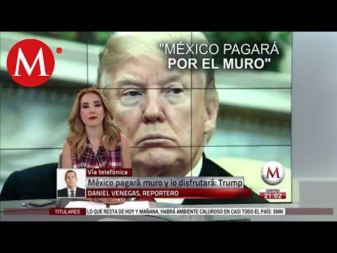 México pagará muro y lo disfrutará: Trump